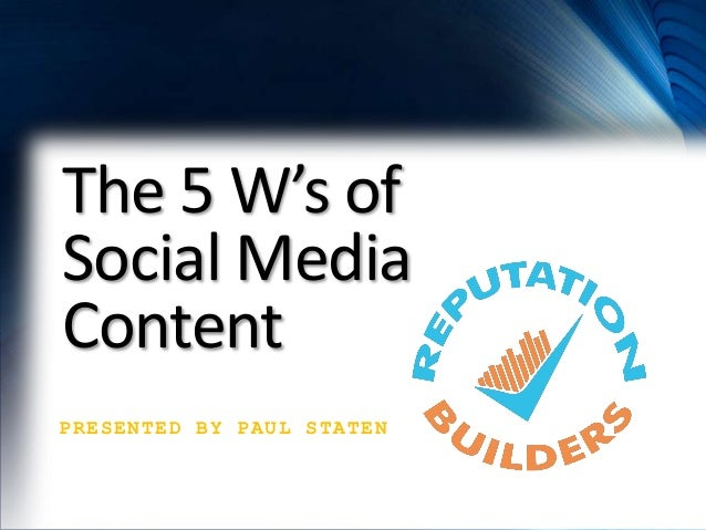 The 5 W's of Social Media Content PRESENTED BY PAUL STATEN