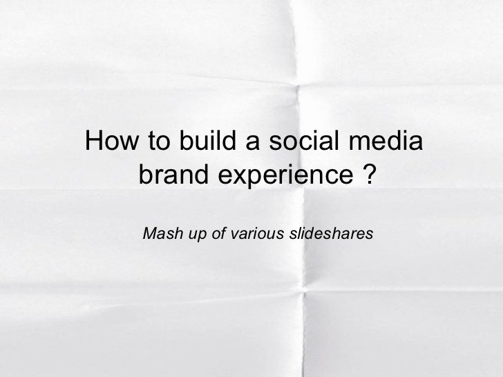 How to build a social media  brand experience ? Mash up of various slideshares