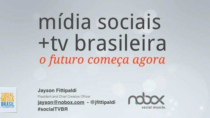 mídia sociais+tv brasileira o futuro começa agoraJayson FittipaldiPresident and Chief Creative Officerjayson@nobox.com - @j...