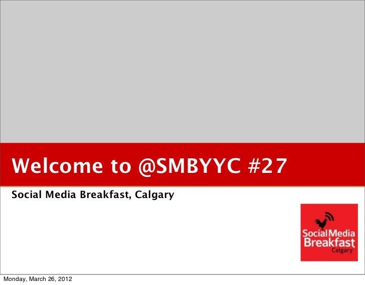 Welcome to @SMBYYC #27  Social Media Breakfast, CalgaryMonday, March 26, 2012