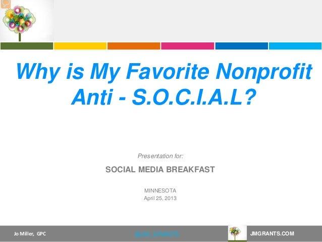 Jo Miller, GPC JMGRANTS.COM@JM_GRANTSPresentation for:Why is My Favorite NonprofitAnti - S.O.C.I.A.L?SOCIAL MEDIA BREAKFAS...