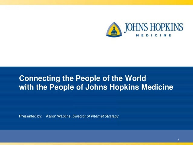 Connecting the People of the World with the People of Johns Hopkins Medicine  Presented by:  Aaron Watkins, Director of In...