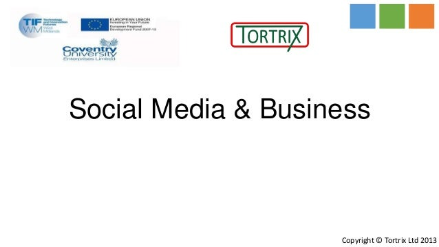 Social Media & Business                    Copyright © Tortrix Ltd 2013