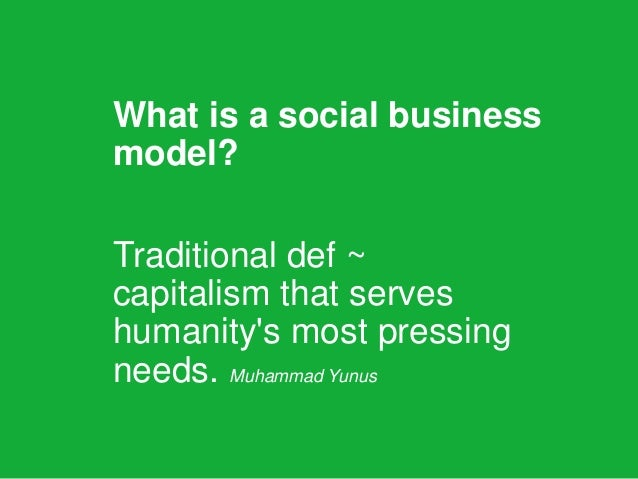 What is a social business model? Traditional def ~ capitalism that serves humanity's most pressing needs. Muhammad Yunus