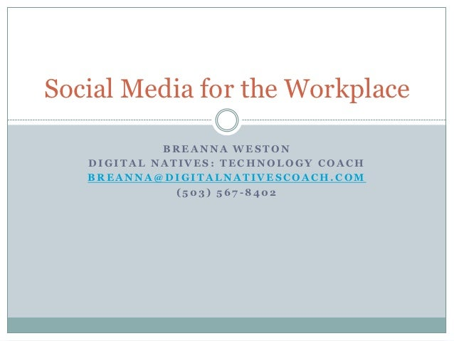 Social Media for the Workplace            BREANNA WESTON   DIGITAL NATIVES: TECHNOLOGY COACH   BREANNA@DIGITALNATIVESCOACH...