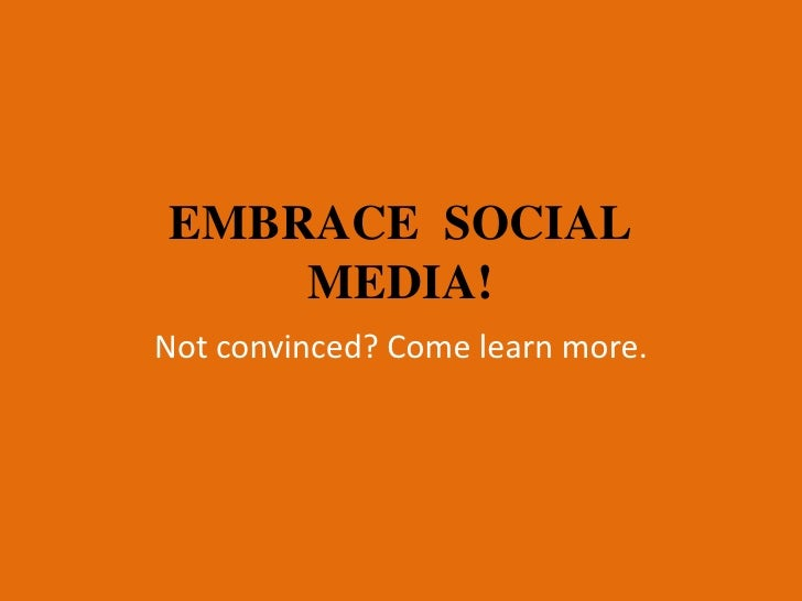EMBRACE SOCIAL    MEDIA!Not convinced? Come learn more.