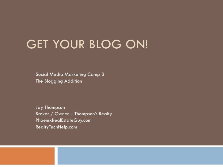 GET YOUR BLOG ON! Social Media Marketing Camp 3 The Blogging Addition Jay Thompson Broker / Owner – Thompson's Realty Phoe...