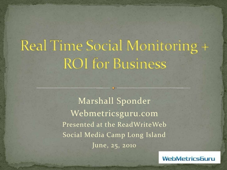Real Time Social Monitoring + ROI for Business<br />Marshall Sponder<br />Webmetricsguru.com<br />Presented at the ReadWri...
