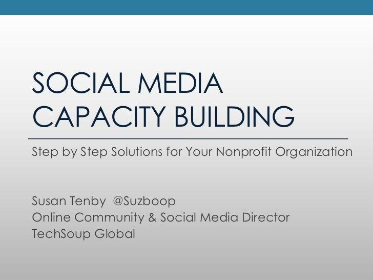 SOCIAL MEDIA CAPACITY BUILDING<br />Step by Step Solutions for Your Nonprofit Organization<br />Susan Tenby  @Suzboop<br /...