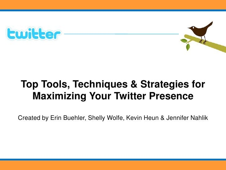 Top Tools, Techniques & Strategies for   Maximizing Your Twitter Presence  Created by Erin Buehler, Shelly Wolfe, Kevin He...