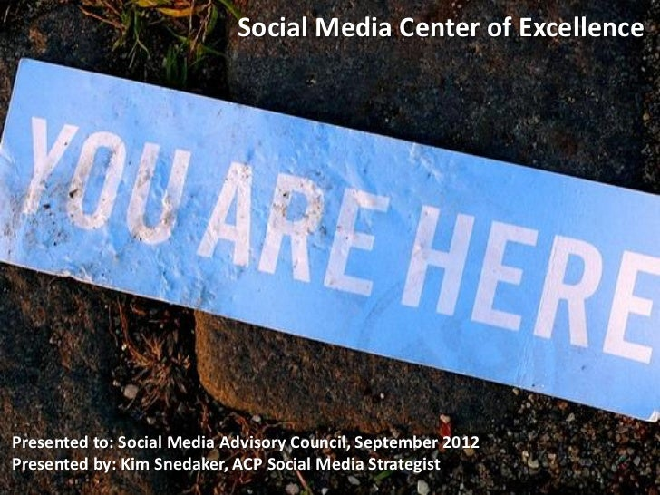 Social Media Center of ExcellencePresented to: Social Media Advisory Council, September 2012Presented by: Kim Snedaker, AC...