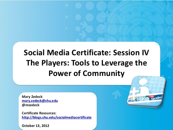 Social Media Certificate: Session IV  The Players: Tools to Leverage the        Power of CommunityMary Zedeckmary.zedeck@s...
