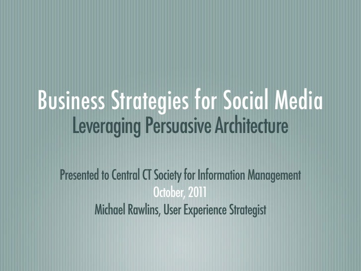 Business Strategies for Social Media    Leveraging Persuasive Architecture  Presented to Central CT Society for Informatio...