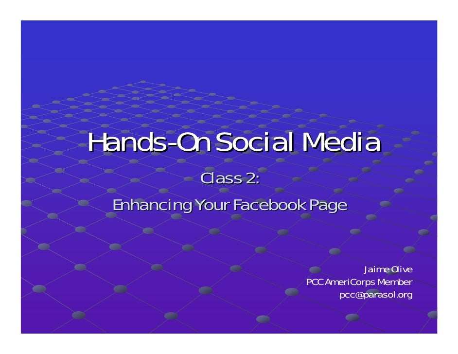 Hands-On Social Media             Class 2:  Enhancing Your Facebook Page                                       Jaime Olive...