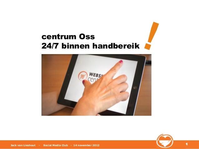 centrum Oss                        24/7 binnen handbereik                   !Jack van Lieshout   -   Social Media Club   -...