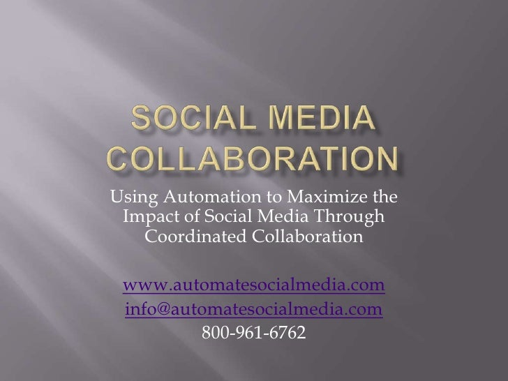 Social Media Collaboration<br />Using Automation to Maximize the Impact of Social Media Through Coordinated Collaboration<...