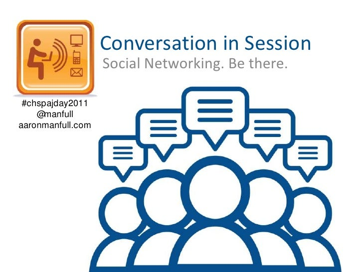Conversation in Session<br />Social Networking. Be there.<br />#chspajday2011<br />@manfull<br />aaronmanfull.com<br />