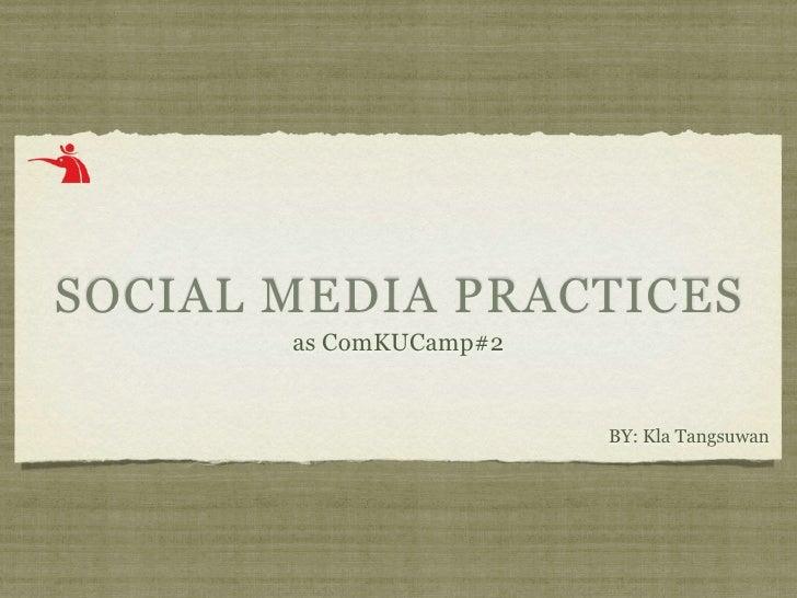 SOCIAL MEDIA PRACTICES        as ComKUCamp#2                           BY: Kla Tangsuwan