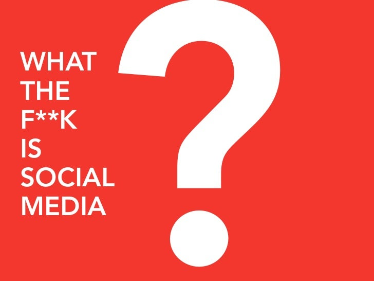 ? WHAT THE F**K IS SOCIAL MEDIA