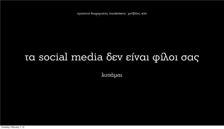 αγαπητοί διαφηµιστές, marketeers, prτζήδες, κλπ                          τα social media δεν είναι φίλοι σας              ...