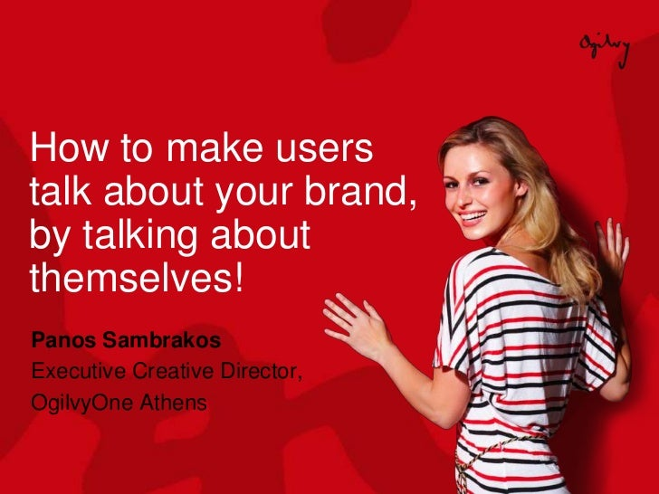 How to make userstalk about your brand,by talking aboutthemselves!Panos SambrakosExecutive Creative Director,OgilvyOne Ath...