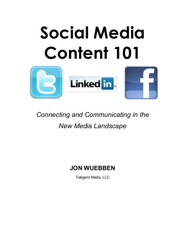 Social Media Content 101 Connecting and Communicating in the New Media Landscape JON WUEBBEN Telegent Media, LLC