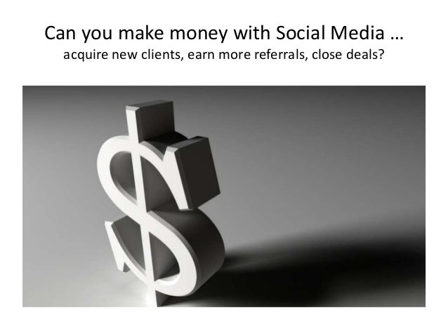 Can you make money with Social Media … acquire new clients, earn more referrals, close deals?