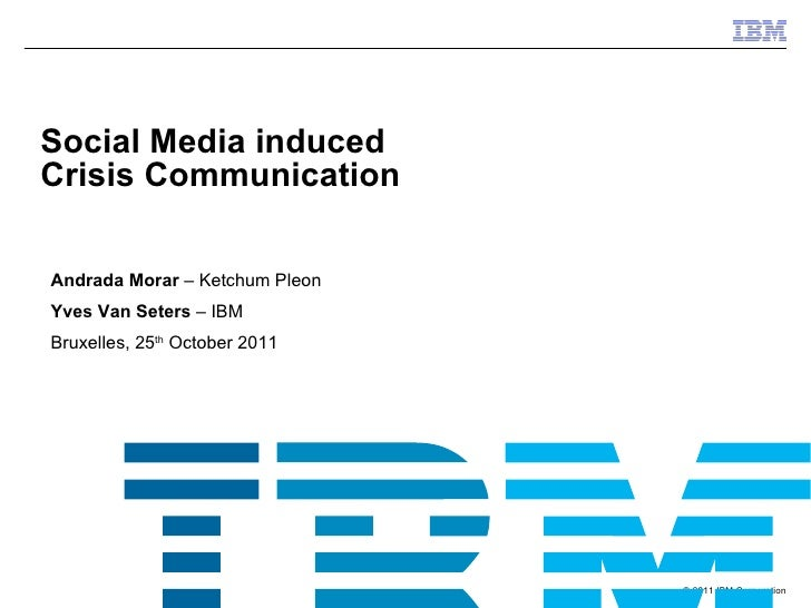 Andrada Morar  – Ketchum Pleon Yves Van Seters  – IBM Bruxelles, 25 th  October 2011 Social Media induced  Crisis Communic...