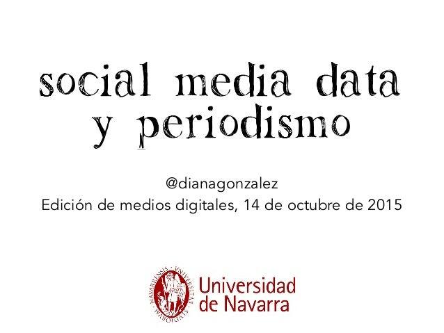 Social Media Data y periodismo @dianagonzalez Edición de medios digitales, 14 de octubre de 2015