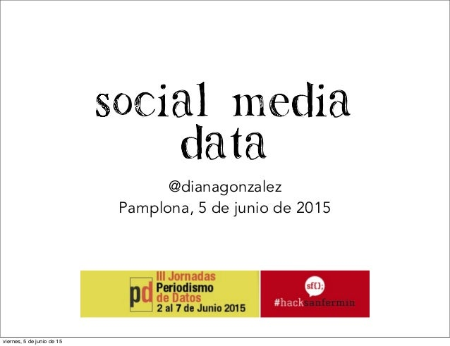 Social Media Data @dianagonzalez Pamplona, 5 de junio de 2015 viernes, 5 de junio de 15