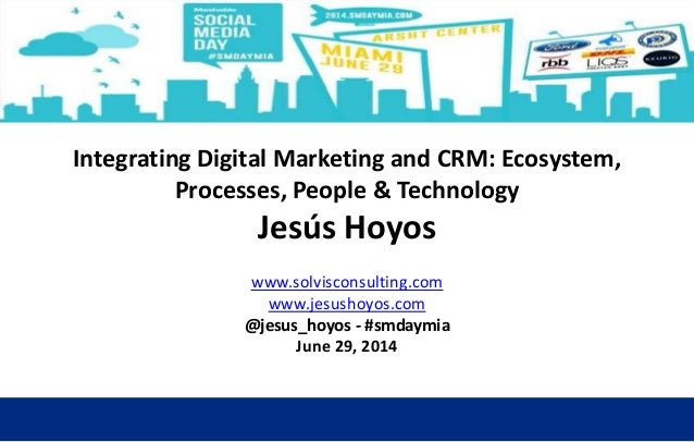 Integrating Digital Marketing and CRM: Ecosystem, Processes, People & Technology Jesús Hoyos www.solvisconsulting.com www....