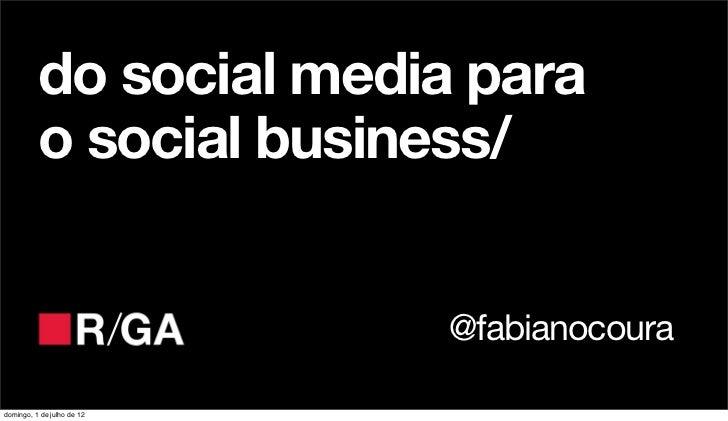 do social media para          o social business/                            @fabianocouradomingo, 1 de julho de 12
