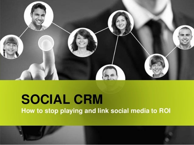 SOCIAL CRM How to stop playing and link social media to ROI