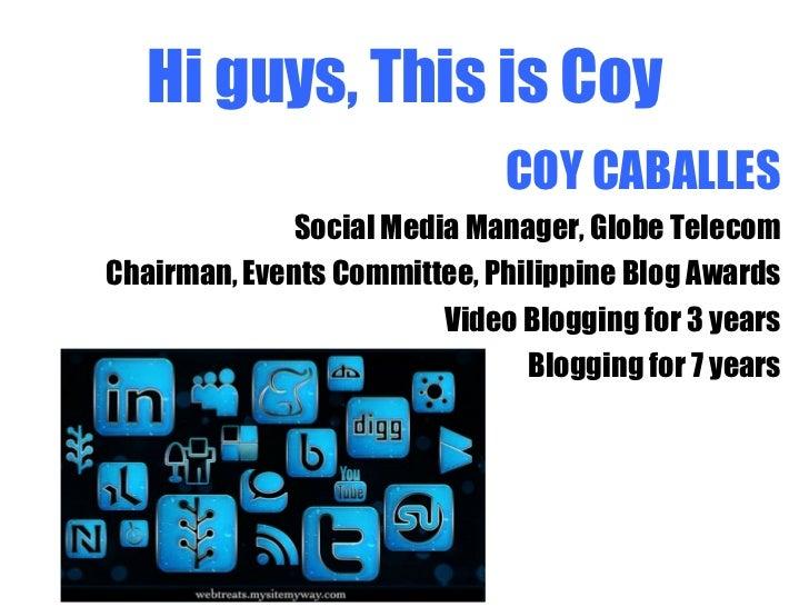 Hi guys, This is Coy <ul><li>COY CABALLES </li></ul><ul><li>Social Media Manager, Globe Telecom </li></ul><ul><li>Chairman...
