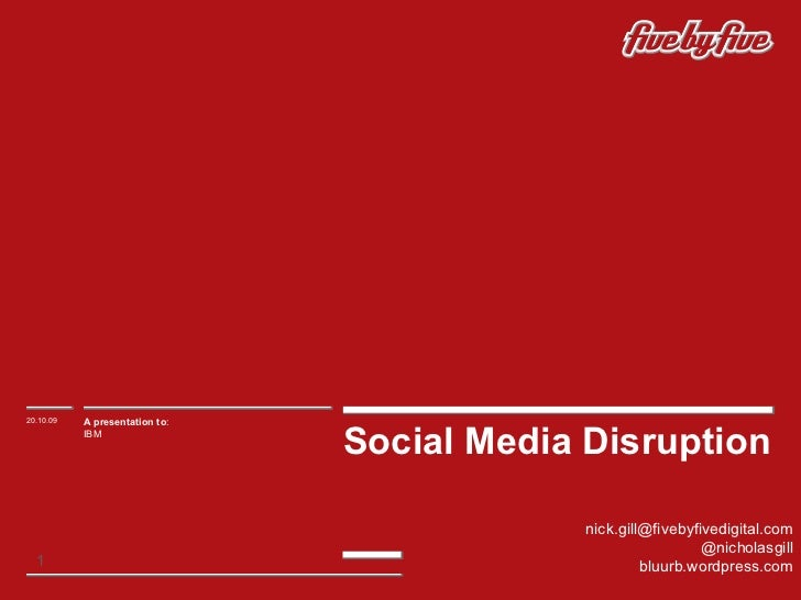 Social Media Disruption 20.10.09 A presentation to : IBM  [email_address] @nicholasgill bluurb.wordpress.com