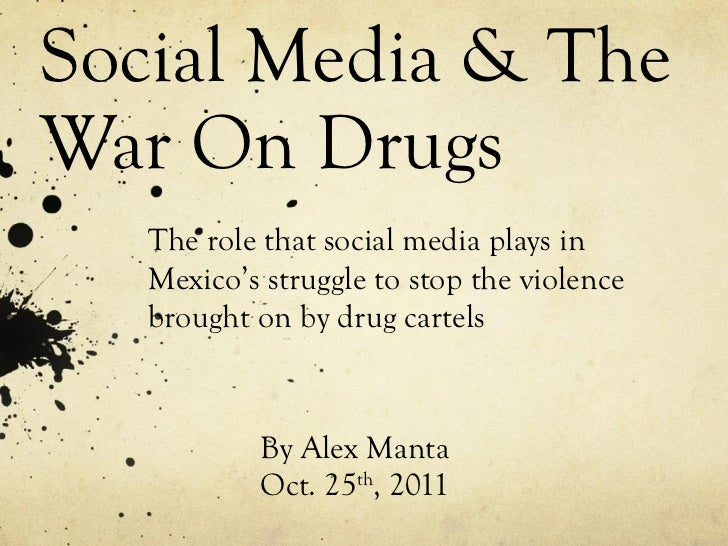 Social Media & The War On Drugs By Alex Manta Oct. 25 th , 2011 The role that social media plays in Mexico's struggle to s...