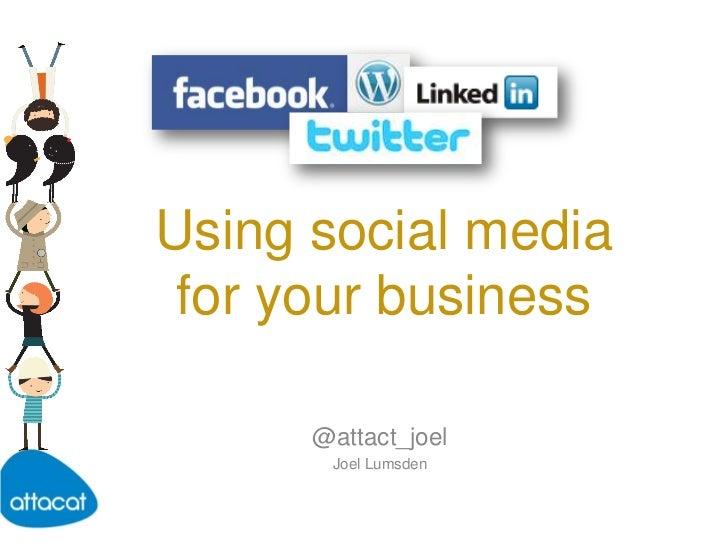 Using social mediafor your business<br />@attact_joel<br />Joel Lumsden<br />