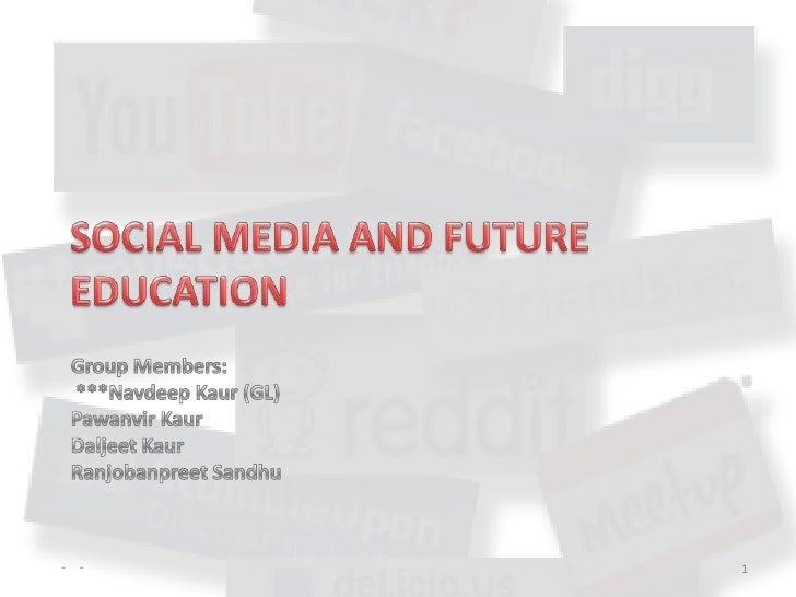 SOCIAL MEDIA AND FUTURE EDUCATION<br />Group Members: ***Navdeep Kaur (GL) Pawanvir KaurDaljeet KaurRanjobanpreet Sandhu<b...