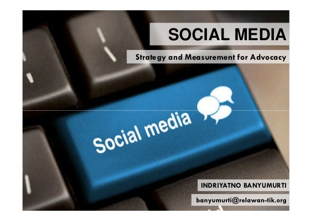 SOCIAL MEDIAStrategy and Measurement for Advocacy               INDRIYATNO BANYUMURTI              banyumurti@relawan-tik....