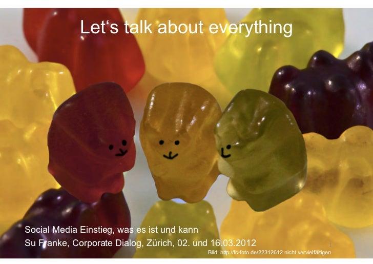Let's talk about everythingSocial Media Einstieg, was es ist und kannSu Franke, Corporate Dialog, Zürich, 02. und 16.03.20...