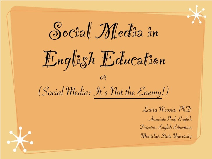 Social Media in  English Education                 or (Social Media: It's Not the Enemy!)                             Laur...