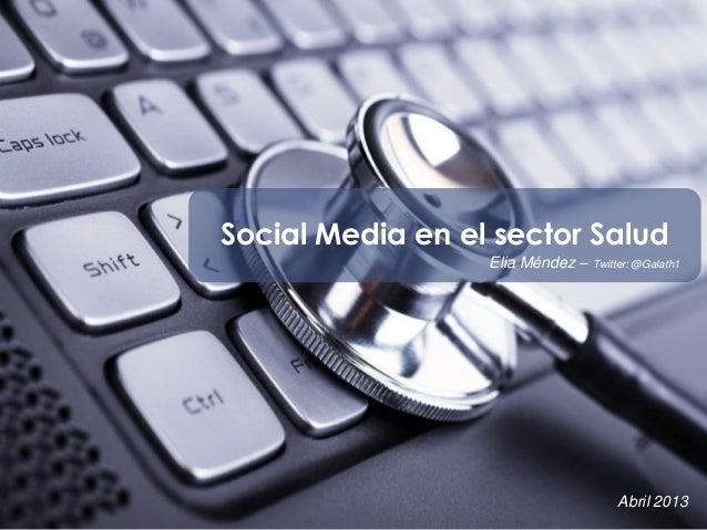 Social Media en el sector Salud Elia Méndez – Twitter: @Galath1 Abril 2013