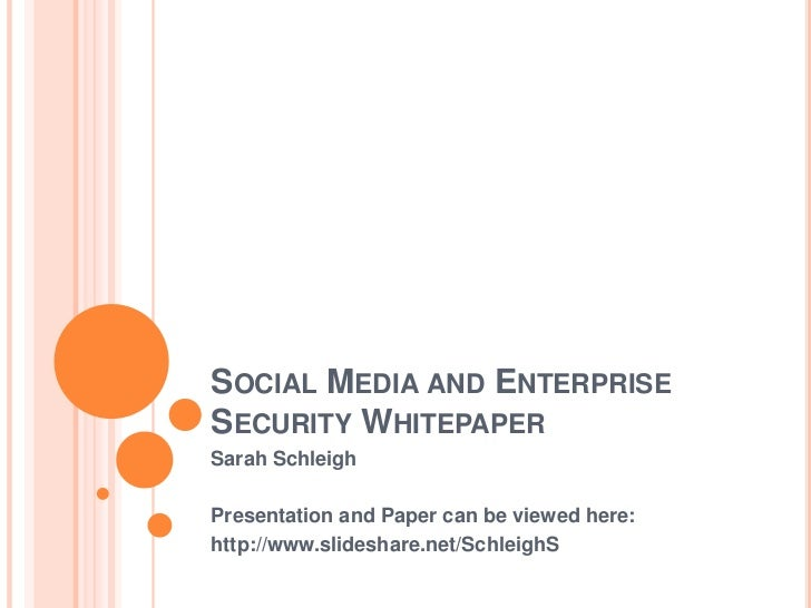 SOCIAL MEDIA AND ENTERPRISESECURITY WHITEPAPERSarah SchleighPresentation and Paper can be viewed here:http://www.slideshar...