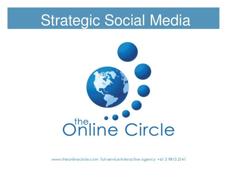 Strategic Social Media www.theonlinecircle.com full-service interactive agency +61 3 9813 2141