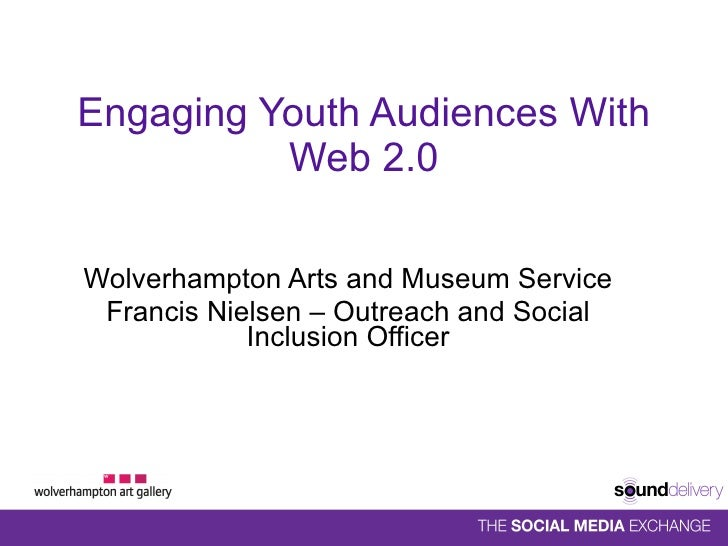 Engaging Youth Audiences With Web 2.0 Wolverhampton Arts and Museum Service Francis Nielsen – Outreach and Social Inclusio...