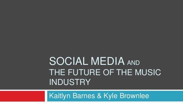 SOCIAL MEDIA ANDTHE FUTURE OF THE MUSICINDUSTRYKaitlyn Barnes & Kyle Brownlee