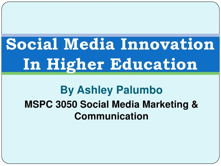 Social Media Innovation  In Higher Education        By Ashley Palumbo  MSPC 3050 Social Media Marketing &          Communi...