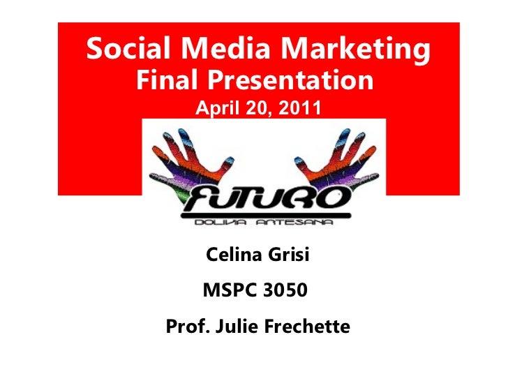 Social Media Marketing  Final Presentation  April 20, 2011 Celina Grisi MSPC 3050  Prof. Julie Frechette