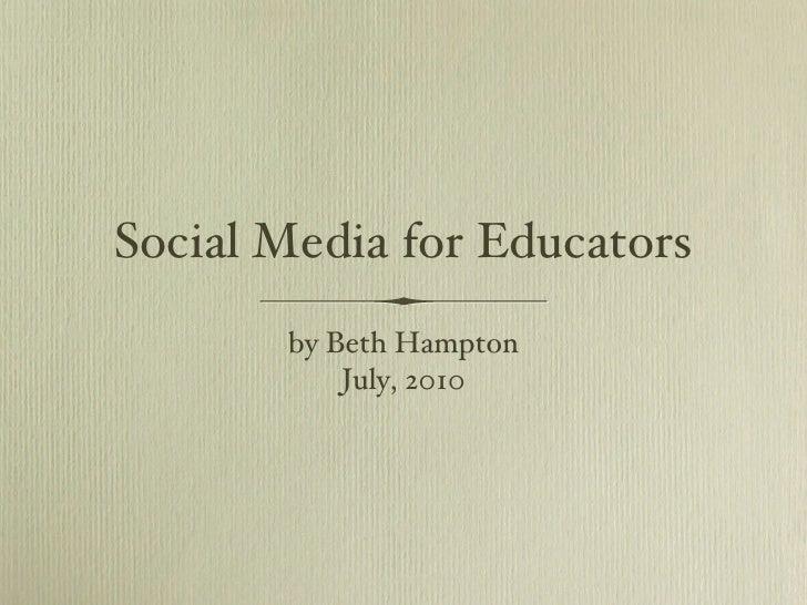 Social Media for Educators <ul><li>by Beth Hampton </li></ul><ul><li>July, 2010 </li></ul>
