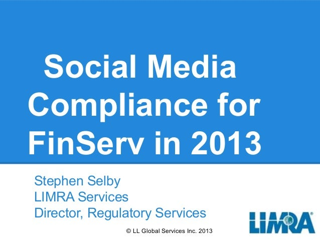 Social MediaCompliance forFinServ in 2013Stephen SelbyLIMRA ServicesDirector, Regulatory Services               © LL Globa...